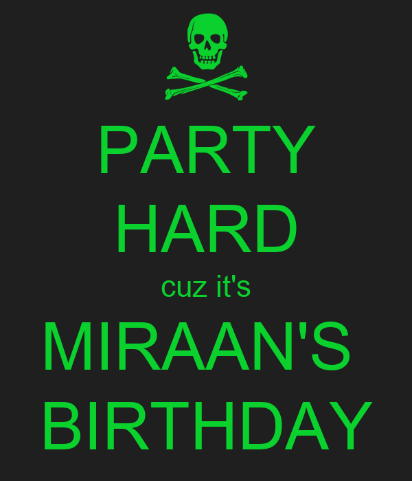 PARTY HARD cuz it's MIRAAN'S  BIRTHDAY