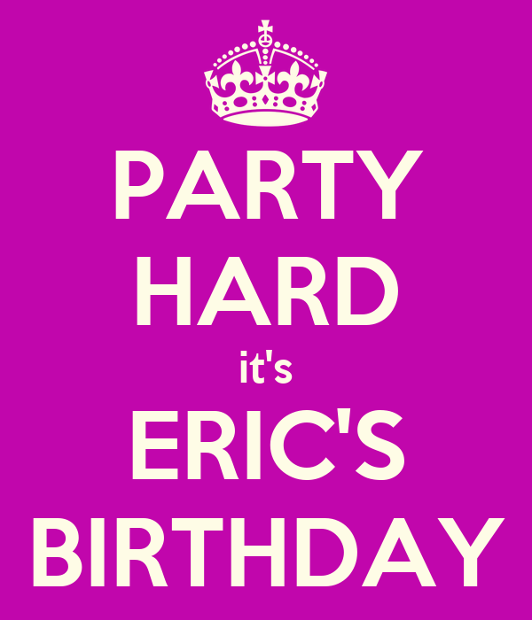 PARTY HARD it's ERIC'S BIRTHDAY