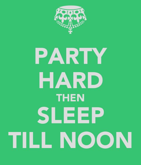 PARTY HARD THEN SLEEP TILL NOON