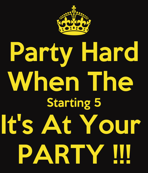 Party Hard When The  Starting 5 It's At Your  PARTY !!!