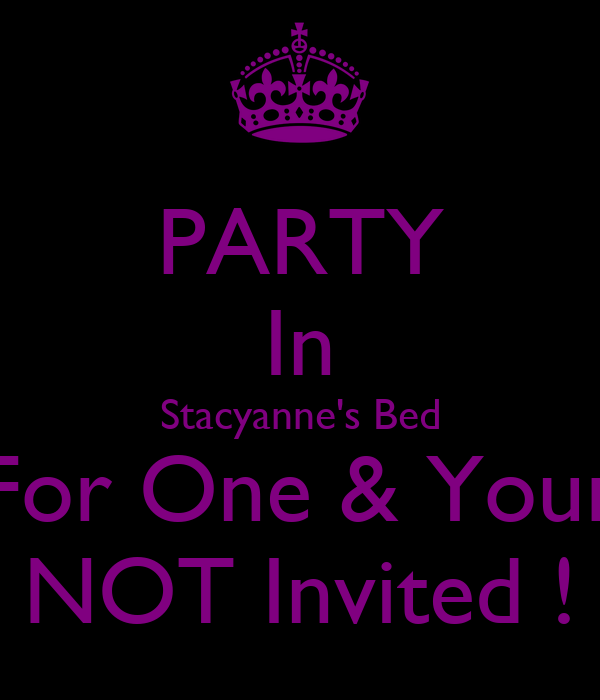 PARTY In Stacyanne's Bed For One & Your NOT Invited !
