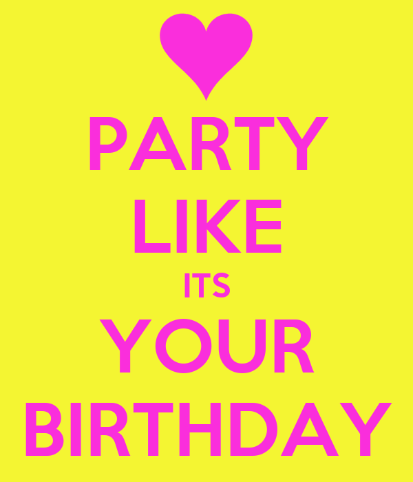 PARTY LIKE ITS YOUR BIRTHDAY