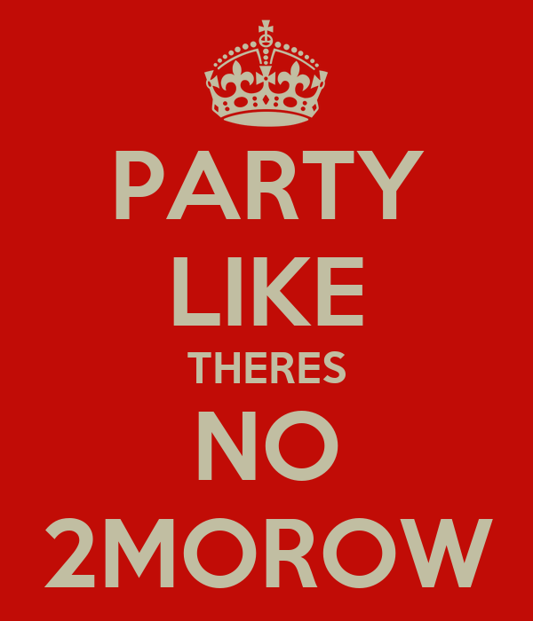 PARTY LIKE THERES NO 2MOROW