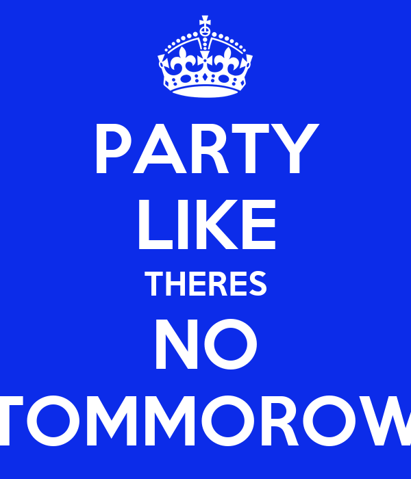 PARTY LIKE THERES NO TOMMOROW