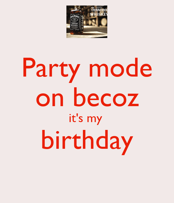 Party mode on becoz it's my  birthday