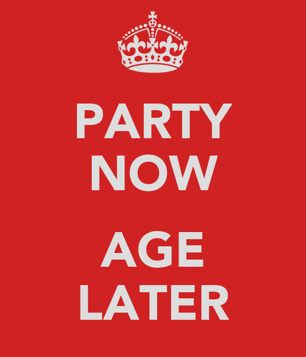 PARTY NOW  AGE LATER
