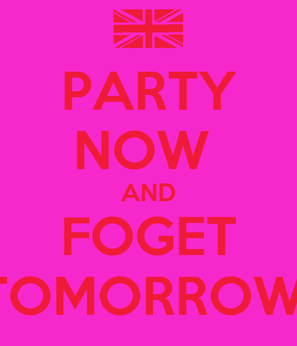 PARTY NOW  AND FOGET TOMORROW