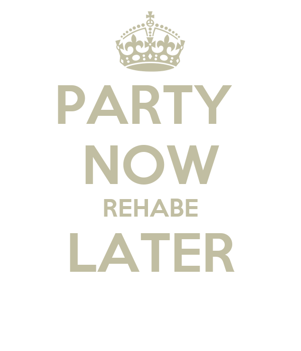 PARTY  NOW REHABE LATER
