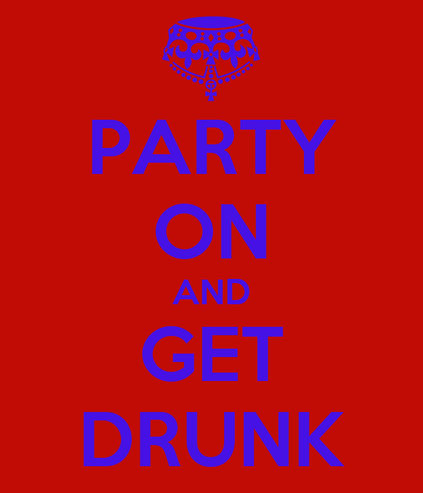 PARTY ON AND GET DRUNK
