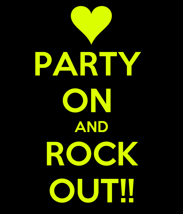 PARTY  ON  AND ROCK OUT!!