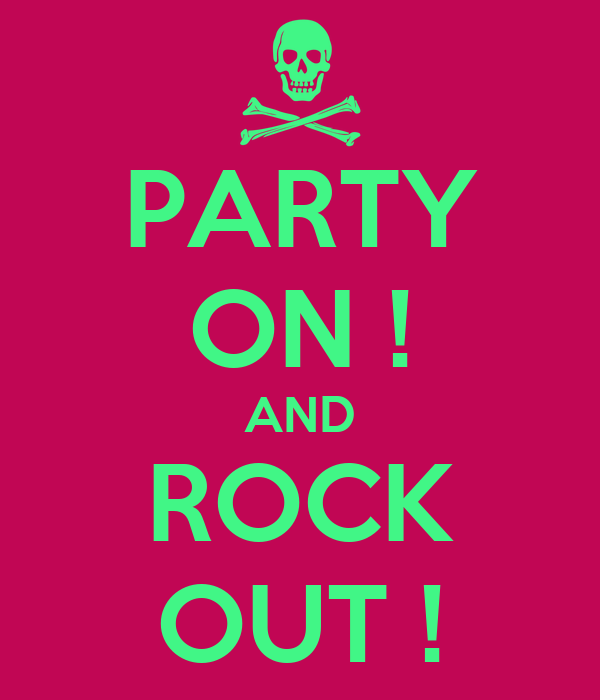 PARTY ON ! AND ROCK OUT !