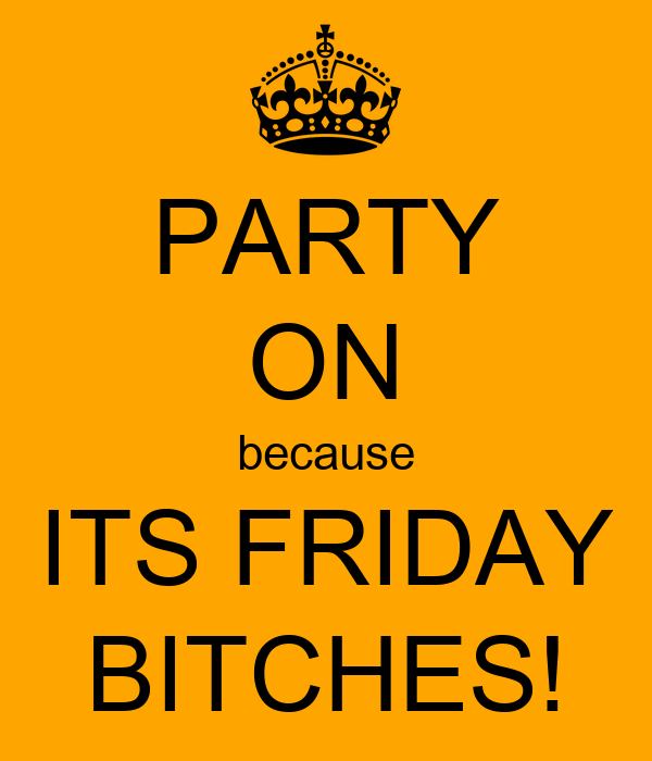 PARTY ON because ITS FRIDAY BITCHES!