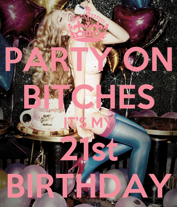 PARTY ON BITCHES IT'S MY 21st BIRTHDAY