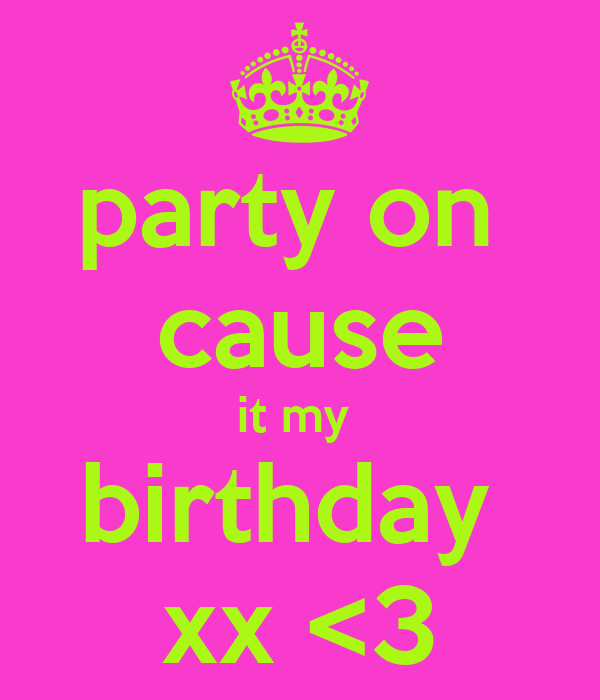 party on  cause it my  birthday  xx <3