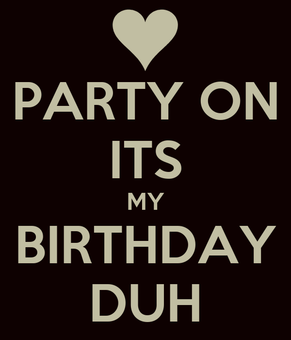 PARTY ON ITS MY BIRTHDAY DUH