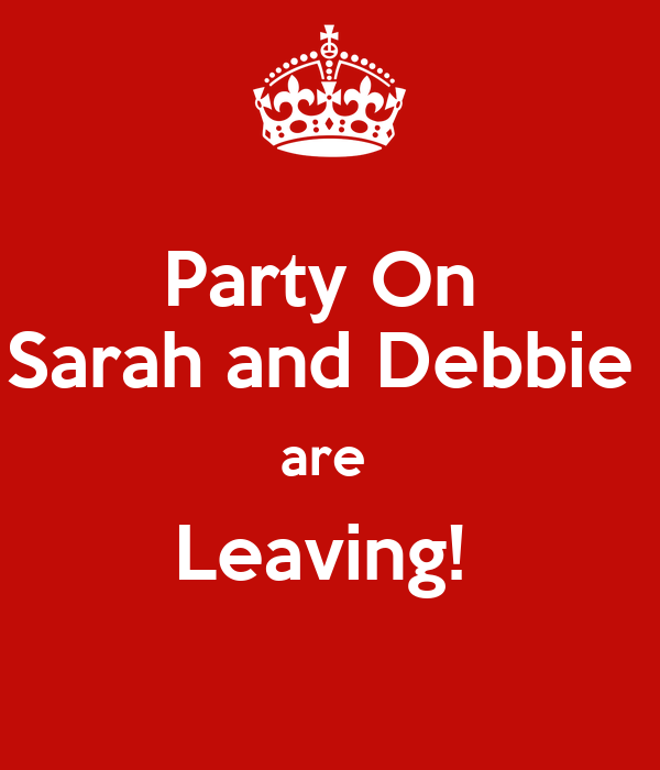 Party On  Sarah and Debbie  are  Leaving!