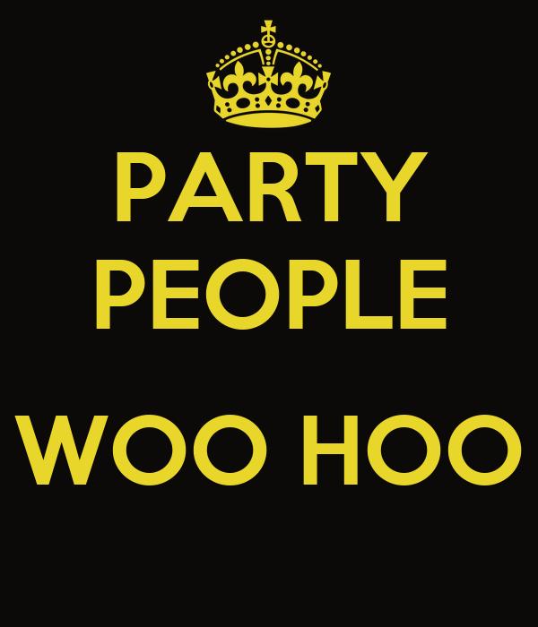 PARTY PEOPLE  WOO HOO
