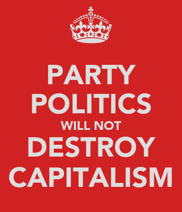 PARTY POLITICS WILL NOT DESTROY CAPITALISM