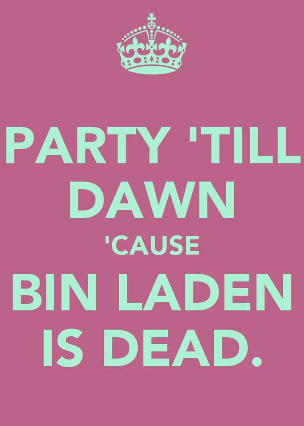 PARTY 'TILL DAWN 'CAUSE BIN LADEN IS DEAD.