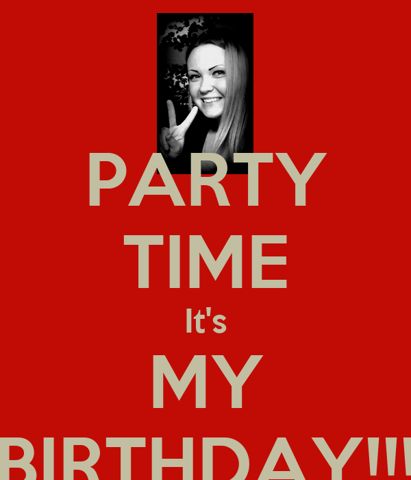 PARTY TIME It's MY BIRTHDAY!!!