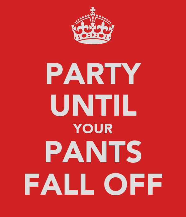 PARTY UNTIL YOUR PANTS FALL OFF