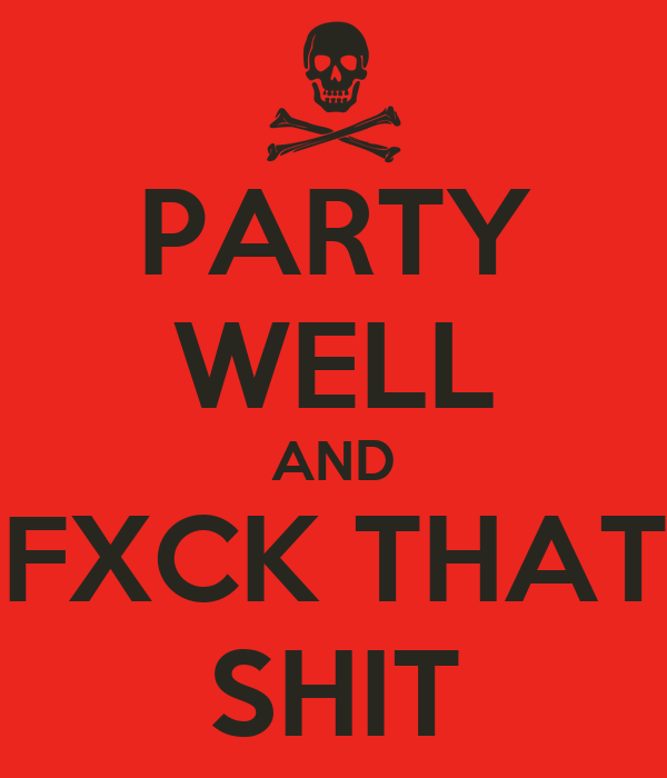 PARTY WELL AND FXCK THAT SHIT