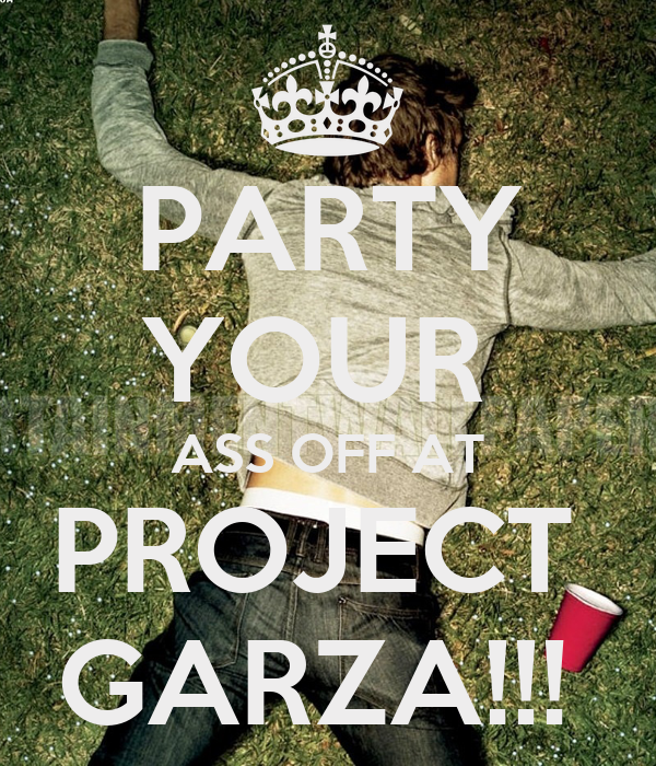 PARTY YOUR  ASS OFF AT PROJECT  GARZA!!!