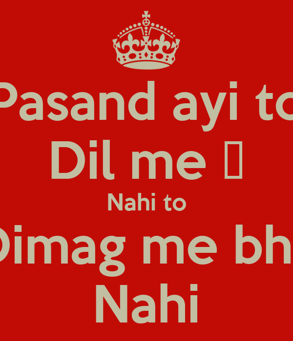 Pasand ayi to Dil me ♥ Nahi to Dimag me bhi  Nahi