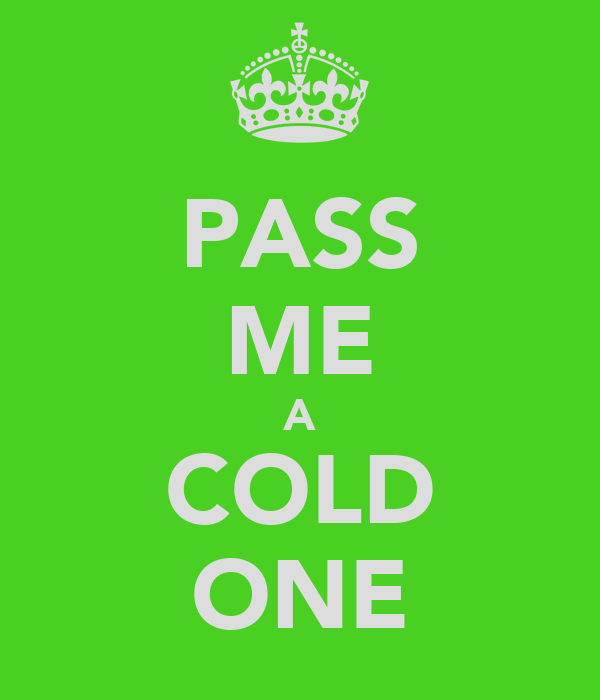 PASS ME A COLD ONE
