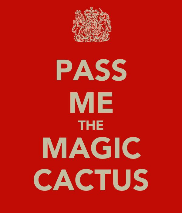 PASS ME THE MAGIC CACTUS