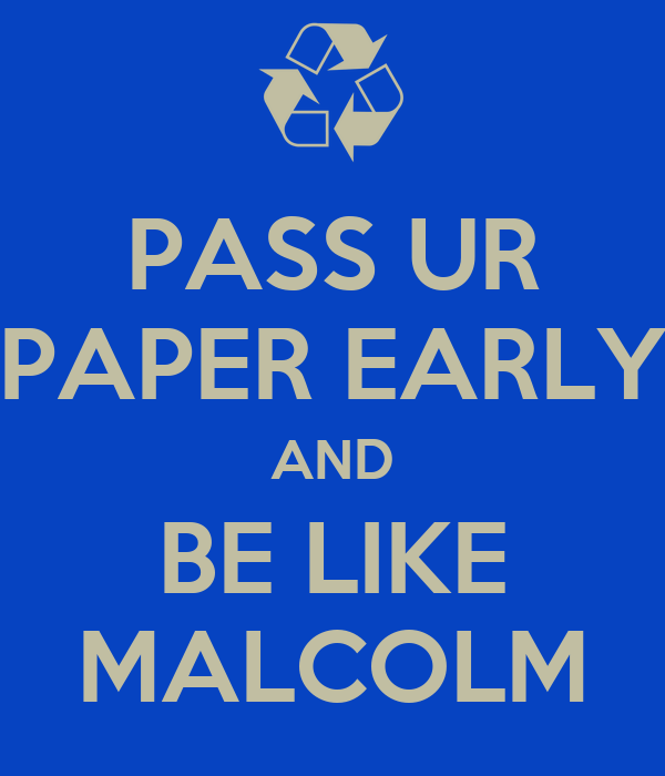 PASS UR PAPER EARLY AND BE LIKE MALCOLM