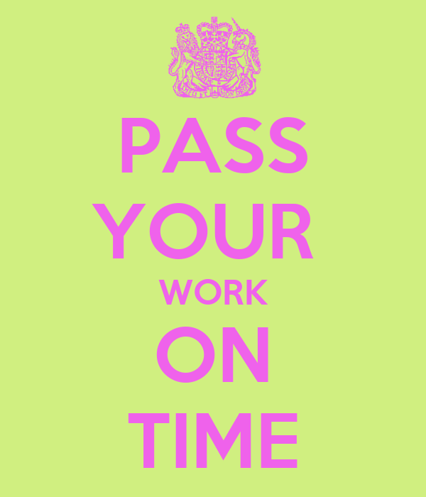 PASS YOUR  WORK ON TIME