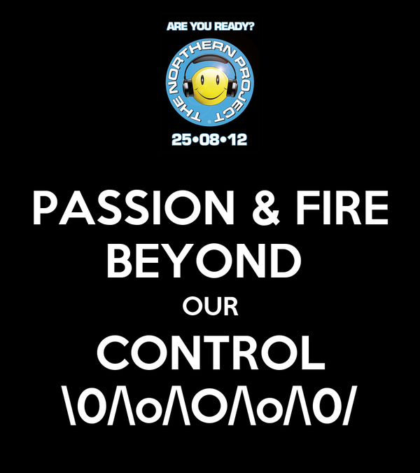 PASSION & FIRE BEYOND  OUR CONTROL \0/\o/\O/\o/\0/