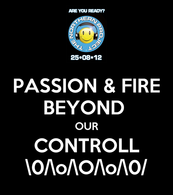 PASSION & FIRE BEYOND  OUR CONTROLL \0/\o/\O/\o/\0/