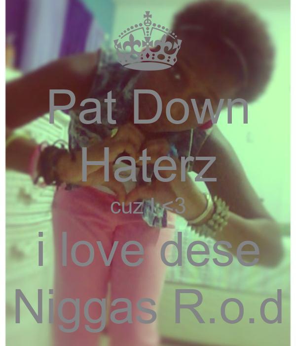 Pat Down Haterz cuz I <3 i love dese Niggas R.o.d