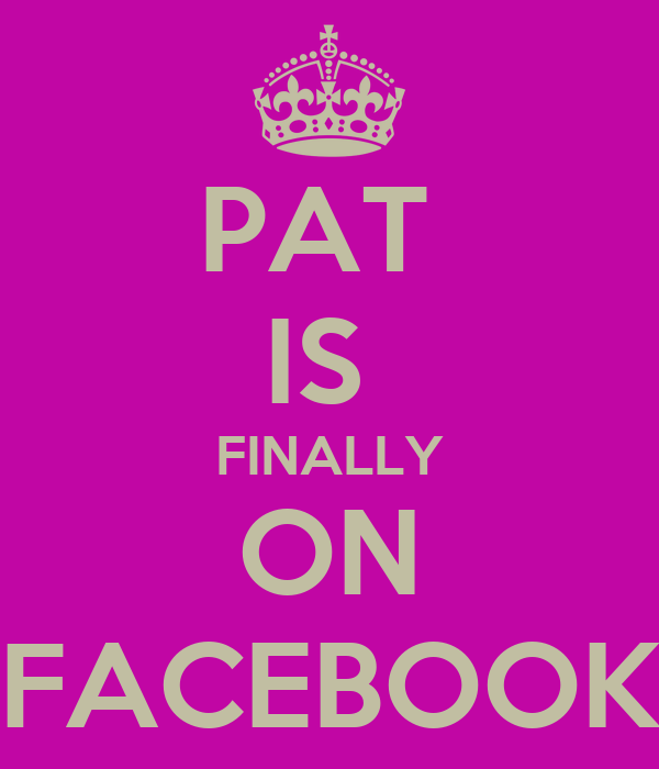 PAT  IS  FINALLY ON FACEBOOK