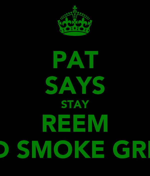 PAT SAYS STAY REEM AND SMOKE GREEN