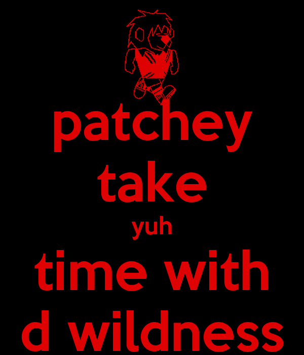 patchey take yuh time with d wildness