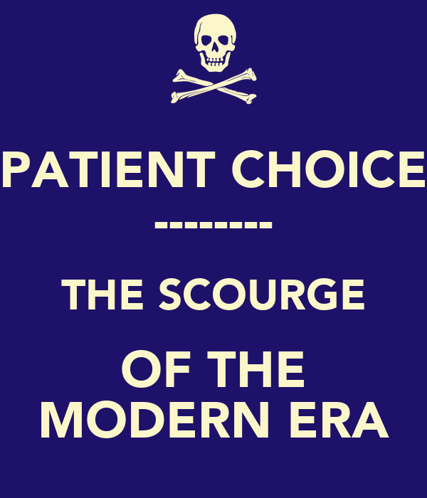 PATIENT CHOICE -------- THE SCOURGE OF THE MODERN ERA