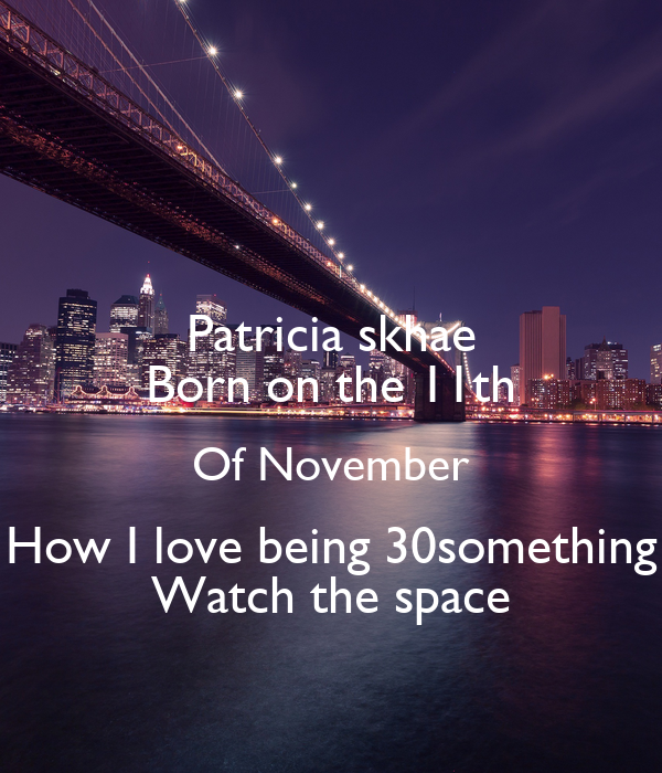 Patricia skhae Born on the 11th Of November How I love being 30something Watch the space