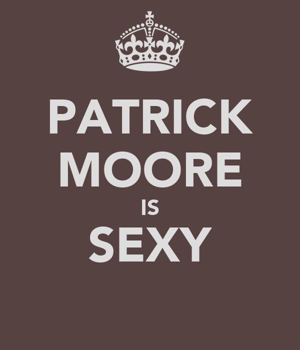 PATRICK MOORE IS SEXY