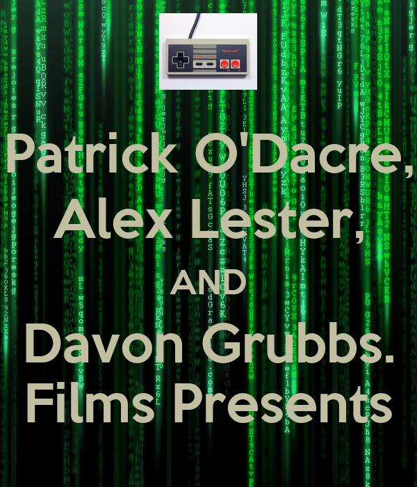 Patrick O'Dacre, Alex Lester, AND Davon Grubbs. Films Presents