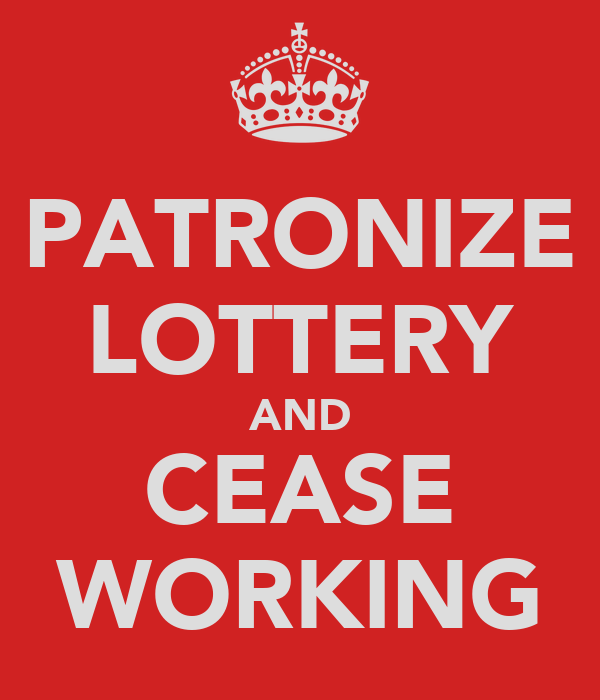 PATRONIZE LOTTERY AND CEASE WORKING