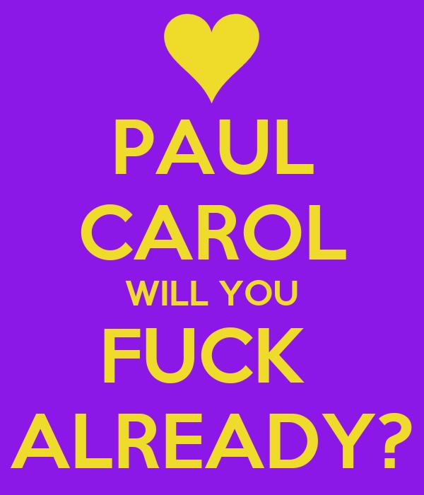 PAUL CAROL WILL YOU FUCK  ALREADY?