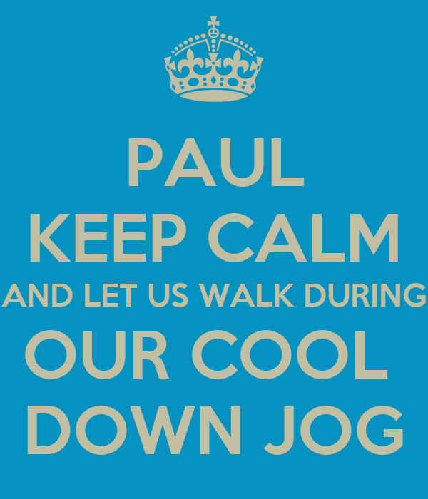 PAUL KEEP CALM AND LET US WALK DURING OUR COOL  DOWN JOG