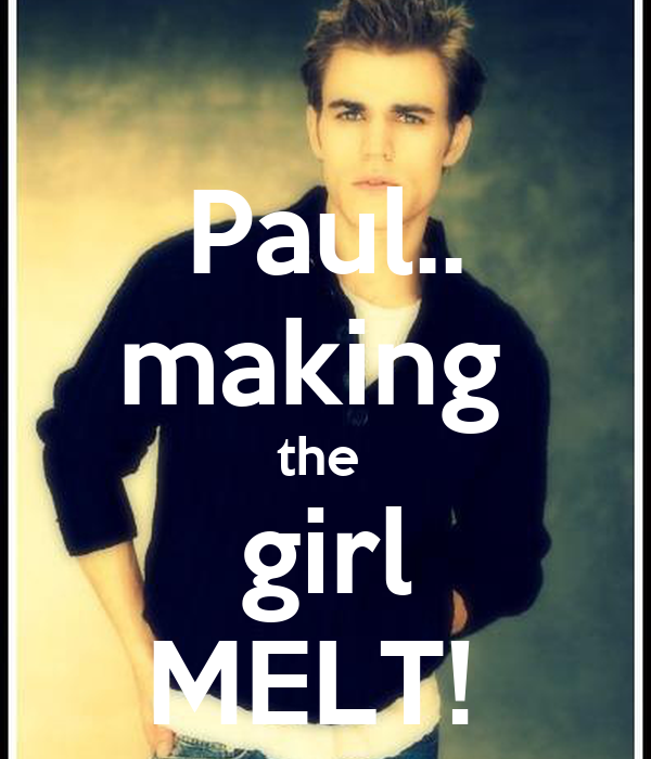 Paul.. making  the  girl MELT!