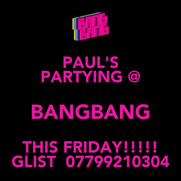 PAUL'S PARTYING @ BANGBANG THIS FRIDAY!!!!! GLIST  07799210304