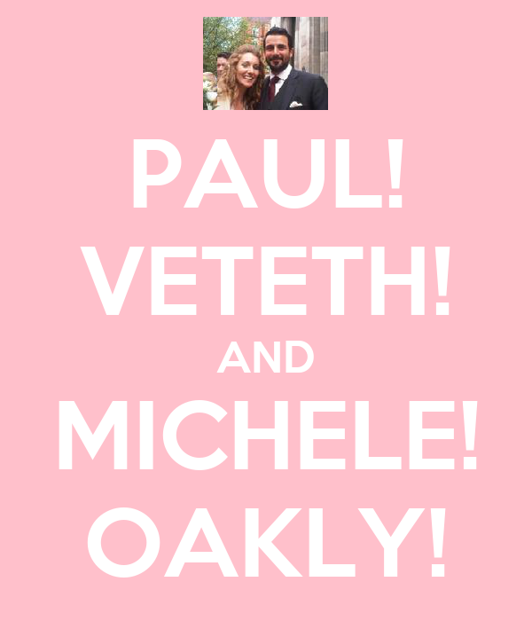 PAUL! VETETH! AND MICHELE! OAKLY!