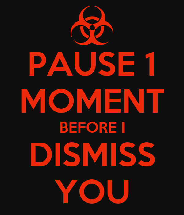 PAUSE 1 MOMENT BEFORE I DISMISS YOU