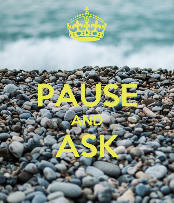 PAUSE AND ASK
